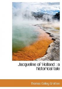 Jacqueline of Holland: A Historical Tale by Thomas Colley Gratten - Hardcover
