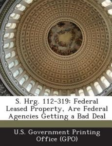 S. Hrg. 112-319: Federal Leased Property, Are Federal Agencies Getting a Bad Deal by U. S. Government Printing Office (Gpo) - Paperback