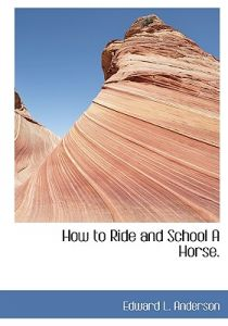 How to Ride and School a Horse. by Edward L. Anderson - Hardcover