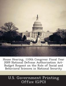 House Hearing, 110th Congress: Fiscal Year 2009 National Defense Authorization ACT-Budget Request on the Role of Social and Behavioral Sciences in Na by U. S. Government Printing Office (Gpo) - Paperback
