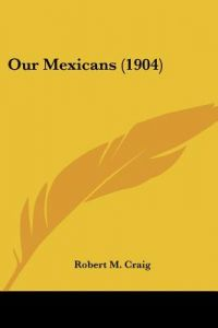 Our Mexicans (1904) by Robert M. Craig - Paperback