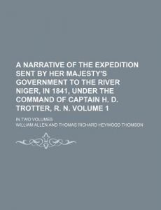 A   Narrative of the Expedition Sent Her Majesty's Government to the River Niger, in 1841, Under the Command of Captain H. D. Trotter, R. N. Volume by William Allen - Paperback