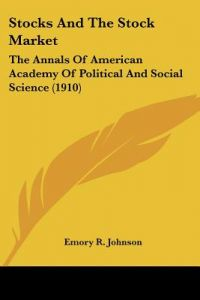 Stocks and the Stock Market: The Annals of American Academy of Political and Social Science (1910) by Emory R. Johnson - Paperback