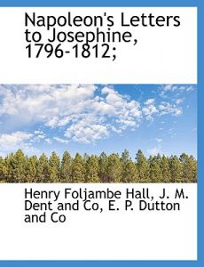 Napoleon's Letters to Josephine, 1796-1812; by Henry Foljambe Hall, M. Dent and Co J. M. Dent and Co, E P Dutton - Paperback
