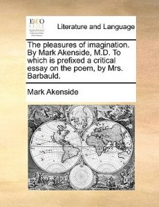 The Pleasures of Imagination. Mark Akenside, M.D. to Which Is Prefixed a Critical Essay on the Poem, Mrs. Barbauld. by Mark Akenside - Paperback