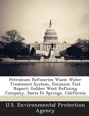 Petroleum Refineries Waste Water Treatment System, Emission Test Report:  Golden West Refining Company, Santa Fe Springs, California by U S