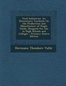 Food Industries: An Elementary Textbook on the Production and Manufacture of Staple Foods, Designed for Use in High Schools and College by Hermann Theodore Vulte - Paperback