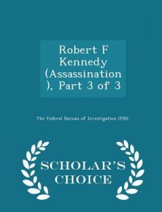 Robert F Kennedy (Assassination), Part 3 of 3 - Scholar's Choice Edition by The Federal Bureau of Investigation (Fbi - Paperback
