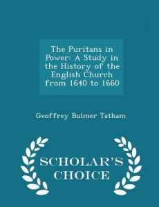 The Puritans in Power: A Study in the History of the English Church from 1640 to 1660 - Scholar's Choice Edition by Geoffrey Bulmer Tatham - Paperback