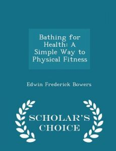 Bathing for Health: A Simple Way to Physical Fitness - Scholar's Choice Edition by Edwin Frederick Bowers - Paperback