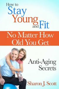 How to Stay Young and Fit No Matter How Old You Get: Anti-Aging Secrets by Sharon J. Scott - Paperback
