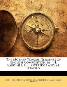 The Mother Tongue: Elements of English Composition, by J.H. Gardiner, G.L. Kittredge and S.L. Arnold by John Hays Gardiner, George Lyman Kittredge, Sarah Louise Arnold - Paperback