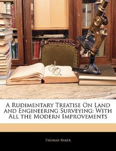 A Rudimentary Treatise on Land and Engineering Surveying: With All the Modern Improvements by Thomas Baker - Paperback