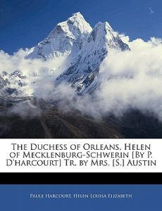 The Duchess of Orleans, Helen of Mecklenburg-Schwerin [By P. D'Harcourt] Tr. Mrs. [S.] Austin by Paule Harcourt, Helen Louisa Elizabeth - Paperback