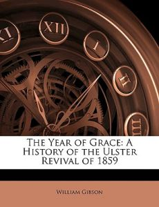 The Year of Grace: A History of the Ulster Revival of 1859 by William Gibson - Paperback