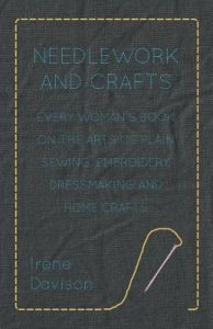Needlework and Crafts - Every Woman's Book on the Arts of Plain Sewing, Embroidery, Dressmaking and Home Crafts by Irene Davison, Agnes M. Miall - Paperback