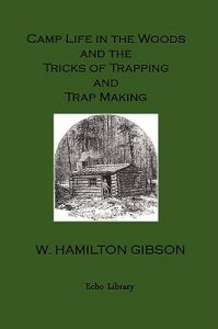 Camp Life in the Woods and the Tricks of Trapping and Trap Making. Illustrated Edition by William Hamilton Gibson - Paperback