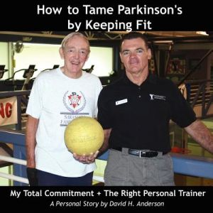 How to Tame Parkinson's Keeping Fit: My Total Commitment + the Right Personal Trainer by David H. Anderson - Paperback