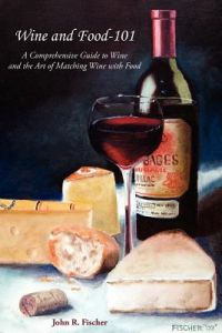 Wine and Food-101: A Comprehensive Guide to Wine and the Art of Matching Wine with Food by John R. Fischer - Paperback