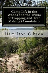 Camp Life in the Woods and the Tricks of Trapping and Trap Making (Annotated): (Prepper Historical Preparedness Collection by William Hamilton Gibson, W. Hamilton Gibson, Cheryl A. Chamlies - Paperback