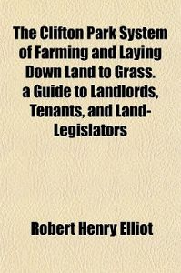 The Clifton Park System of Farming and Laying Down Land to Grass. a Guide to Landlords, Tenants, and Land-Legislators by Robert Henry Elliot - Paperback