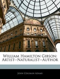 William Hamilton Gibson: Artist--Naturalist--Author by John Coleman Adams - Paperback