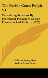 The Pacific Coast Pulpit V1: Containing Sermons by Prominent Preachers of San Francisco and Vicinity (1875) by William Henry Platt, Andrew Leete Stone, Robert Patterson - Hardcover