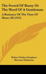 The Sword of Bussy or the Word of a Gentleman: A Romance of the Time of Henry III (1912) by Robert Neilson Stephens, Herman Nickerson, Edmund Henry Garrett - Hardcover