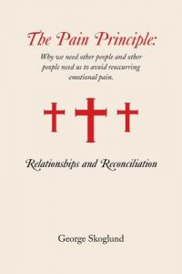 The Pain Principle: Relationships and Reconciliation: Why We Need Other People and Other People Need Us to Avoid Reoccurring Emotional Pai by George Skoglund - Paperback