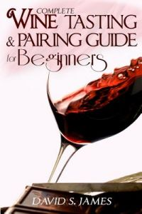 Complete Wine Tasting and Pairing Guide for Beginners: Discover How to Taste, Select and Pair Wine with Food and Become an Expert Sommelier Over the W by David S. James - Paperback