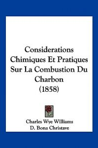 Considerations Chimiques Et Pratiques Sur La Combustion Du Charbon (1858) by Charles Wye Williams, D. Bona Christave - Paperback