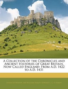 A Collection of the Chronicles and Ancient Histories of Great Britain, Now Called England: From A.D. 1422 to A.D. 1431 by Jehan De Wavrin, William Hardy, Edward L. C. P. Hardy - Paperback