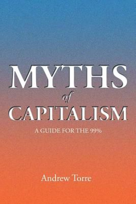 Myths Of Capitalism A Guide For The 99 By Andrew Torre