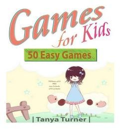 Games for Kids: 50 Easy Indoor or Outdoor Games for Your Children to Have Fun Require Nothing or Little Equipment for Every Child Aged by Tanya Turner - Paperback