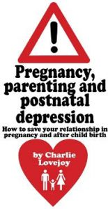 Pregnancy, Parenting and Postnatal Depression: How to Save Your Relationship in Pregnancy and After Child Birth by Charlie Lovejoy - Paperback