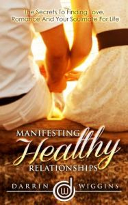 Manifesting Healthy Relationships: The Secrets to Finding Love, Romance and Your Soulmate for Life by Darrin Wiggins - Paperback