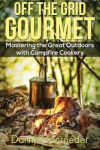 Off the Grid Gourmet: Mastering the Great Outdoors with Campfire Cookery by Danny Gansneder - Paperback