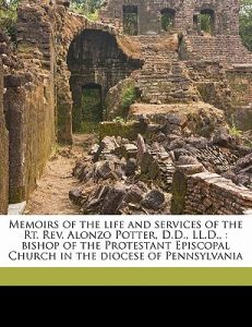 Memoirs of the Life and Services of the Rt. REV. Alonzo Potter, D.D., LL.D.,: Bishop of the Protestant Episcopal Church in the Diocese of Pennsylvania by Mark A. De Wolfe Howe, M. a. De Wolfe 1809-1895 Howe - Paperback