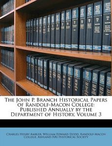The John P. Branch Historical Papers of Randolf-Macon College: Published Annually by the Department of History, Volume 3 by Charles Henry Ambler, William Edward Dodd,  Randolf-Macon College Ashland (Va) Hist - Paperback