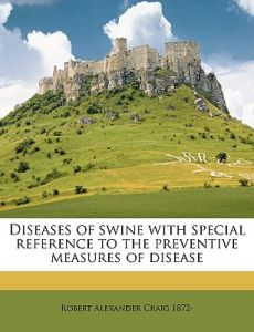 Diseases of Swine with Special Reference to the Preventive Measures of Disease by Robert Alexander Craig - Paperback