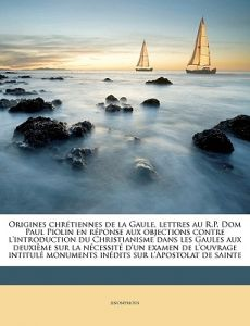 Origines Chretiennes de La Gaule, Lettres Au R.P. Dom Paul Piolin En Reponse Aux Objections Contre L'Introduction Du Christianisme Dans Les Gaules Aux by Anonymous - Paperback