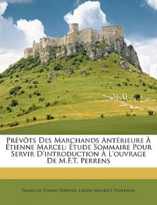 Prvts Des Marchands Antrieure Tienne Marcel: Tude Sommaire Pour Servir D'Introduction L'Ouvrage de M.F.T. Perrens by Franois Tommy Perrens, Lazare Maurice Tisserand - Paperback