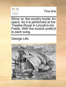 Silvia; Or, the Country Burial. an Opera. as It Is Performed at the Theatre-Royal in Lincoln's-Inn Fields. with the Musick Prefix'd to Each Song. by George Lillo - Paperback