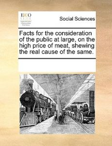 Facts for the Consideration of the Public at Large, on the High Price of Meat, Shewing the Real Cause of the Same. by Multiple Contributors - Paperback