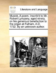 Musick. a Poem. Inscrib'd to Mr. Robert Lympany, Aged Ninety, on His Generous Benefaction to the Organ at Fulham, A.D. 1732. an Unknown Author. by Multiple Contributors - Paperback