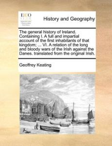The General History of Ireland. Containing I. a Full and Impartial Account of the First Inhabitants of That Kingdom; ... VI. a Relation of the Long an by Geoffrey Keating - Paperback