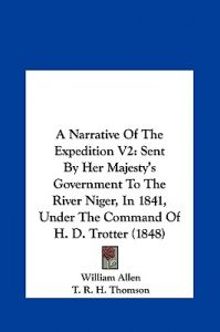 A Narrative of the Expedition V2: Sent Her Majesty's Government to the River Niger, in 1841, Under the Command of H. D. Trotter (1848) by William Allen, T. R. H. Thomson - Hardcover