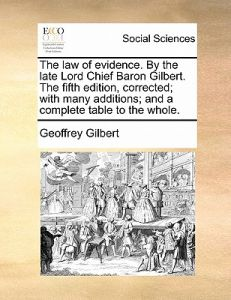 The Law of Evidence. the Late Lord Chief Baron Gilbert. the Fifth Edition, Corrected; With Many Additions; And a Complete Table to the Whole. by Geoffrey Gilbert - Paperback