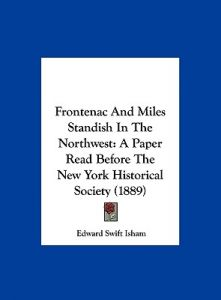 Frontenac and Miles Standish in the Northwest: A Paper Read Before the New York Historical Society (1889) by Edward Swift Isham - Hardcover