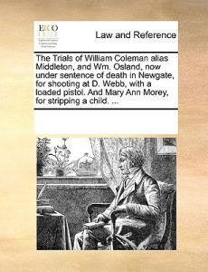 The Trials of William Coleman Alias Middleton, and Wm. Osland, Now Under Sentence of Death in Newgate, for Shooting at D. Webb, with a Loaded Pistol. by Multiple Contributors - Paperback